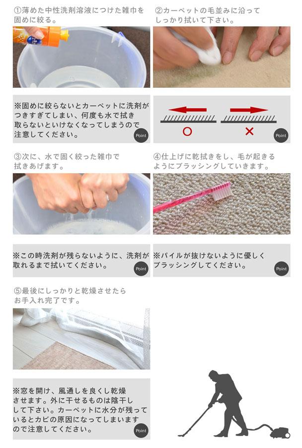 �@薄めた中性洗剤溶液につけた雑巾を固めに絞る。※このときに固めに絞らないとカーペットに洗剤が付きすぎてしまい、何度も水で拭き取らないといけなくなってしまうので注意してください。�Aカーペットの毛並みに沿ってしっかり拭いてください。※毛並みに逆らってしまうと意味がありません。�B次に、水で硬く絞った雑巾で拭きあげます。※この時洗剤が残らないように、洗剤が取れるまで拭いてください。�C仕上げに乾拭きをし、毛が起きるようにブラッシングしていきます。※パイルが抜けないように優しくブラッシングしてください。�D最後にしっかりと乾燥させたらお手入れ完了です。※窓を開け、風通しを良くし乾燥させます。外に干せるものは陰干しして下さい。カーペットに水分が残っているとカビの原因になってしまいますので注意してください。